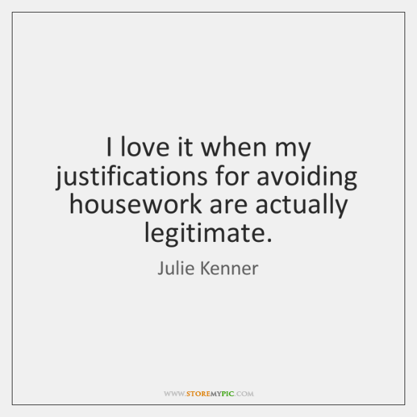 I love it when my justifications for avoiding housework are actually legitimate.