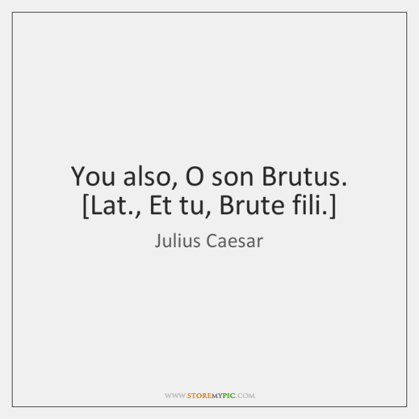 You also, O son Brutus.  [Lat., Et tu, Brute fili.]