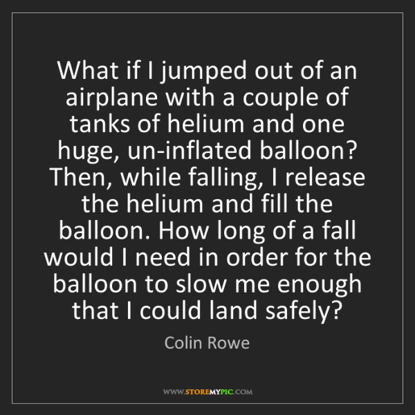 Colin Rowe: What if I jumped out of an airplane with a couple of...