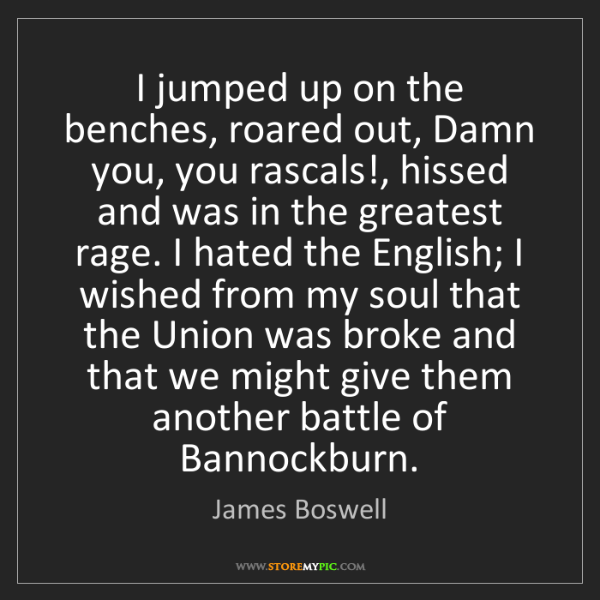James Boswell: I jumped up on the benches, roared out, Damn you, you...