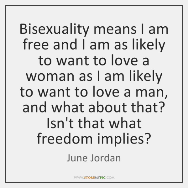 Bisexuality means I am free and I am as likely to want ...
