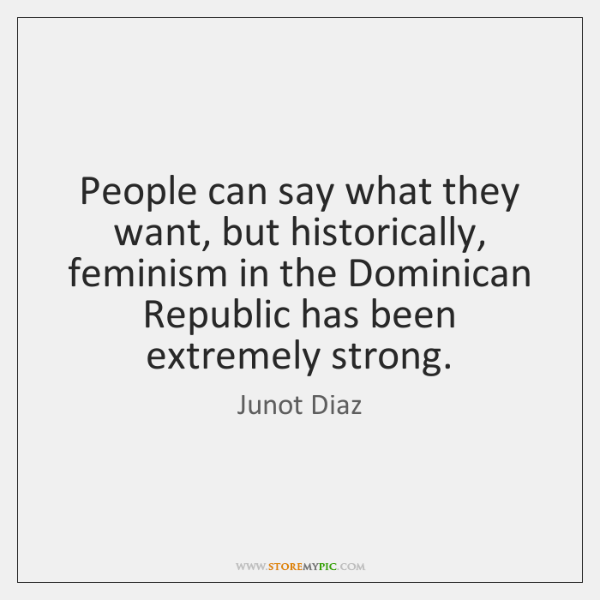 People can say what they want, but historically, feminism in the Dominican ...