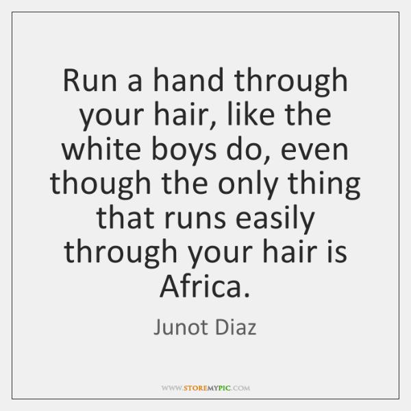 Run a hand through your hair, like the white boys do, even ...