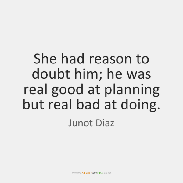 She had reason to doubt him; he was real good at planning ...