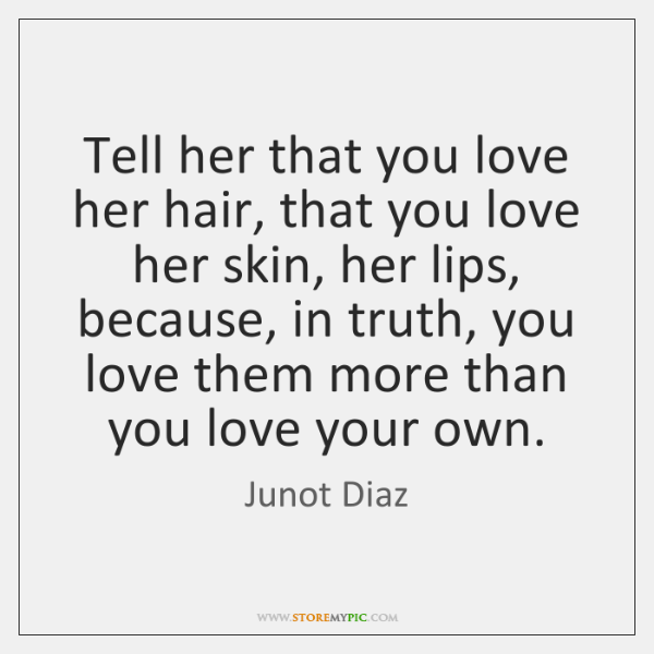 Tell her that you love her hair, that you love her skin, ...