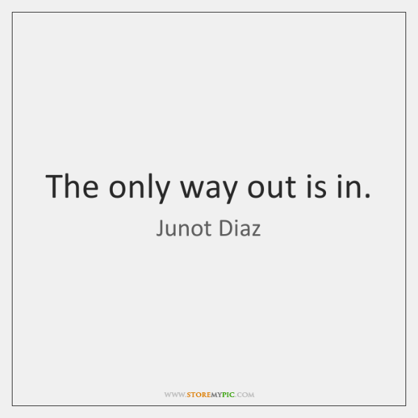 The only way out is in.