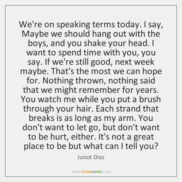We're on speaking terms today. I say, Maybe we should hang out ...