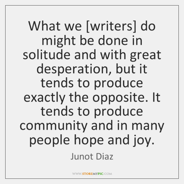 What we [writers] do might be done in solitude and with great ...