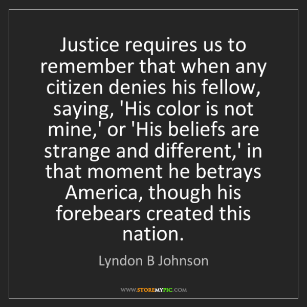 Lyndon B Johnson: Justice requires us to remember that when any citizen...