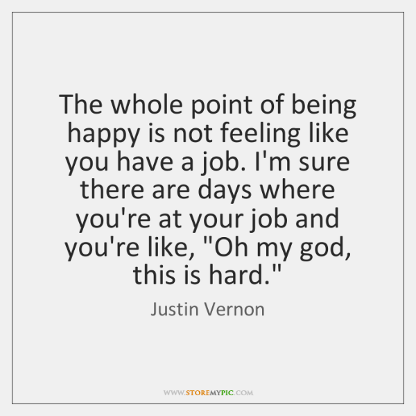 The whole point of being happy is not feeling like you have ...