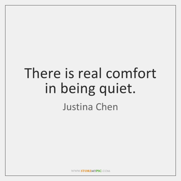There is real comfort in being quiet.