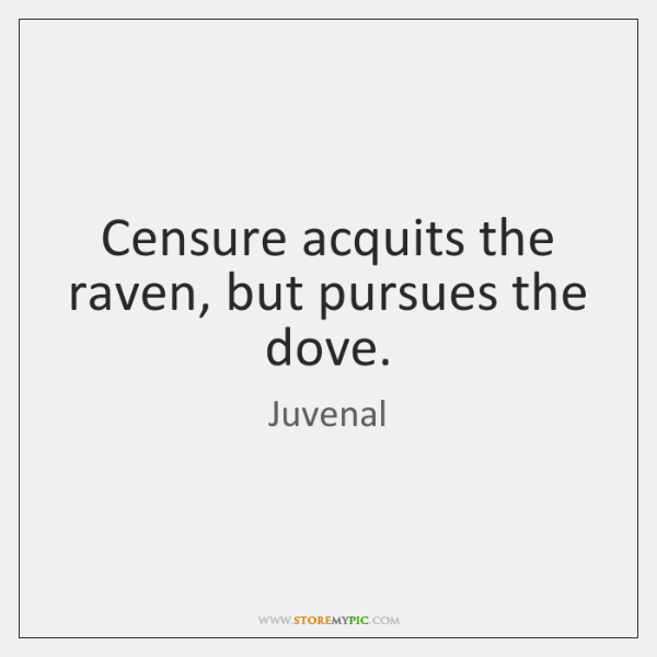 Censure acquits the raven, but pursues the dove.