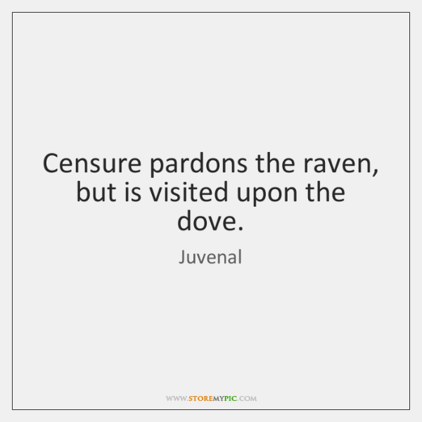 Censure pardons the raven, but is visited upon the dove.