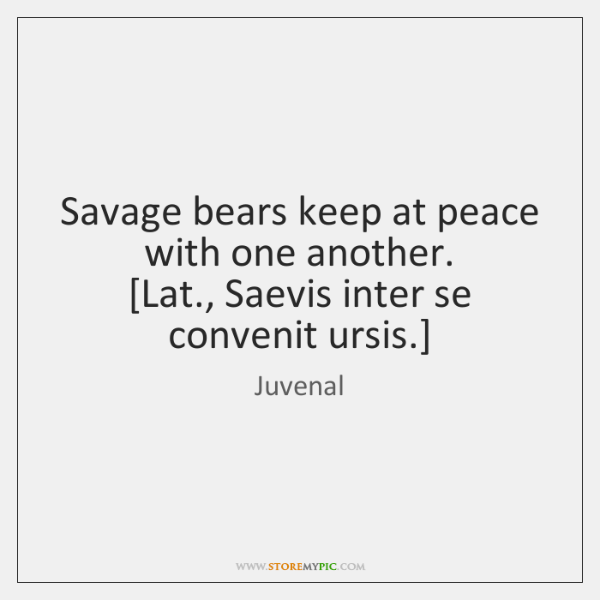 Savage bears keep at peace with one another.  [Lat., Saevis inter se ...