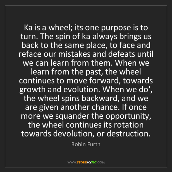 Robin Furth: Ka is a wheel; its one purpose is to turn. The spin of...