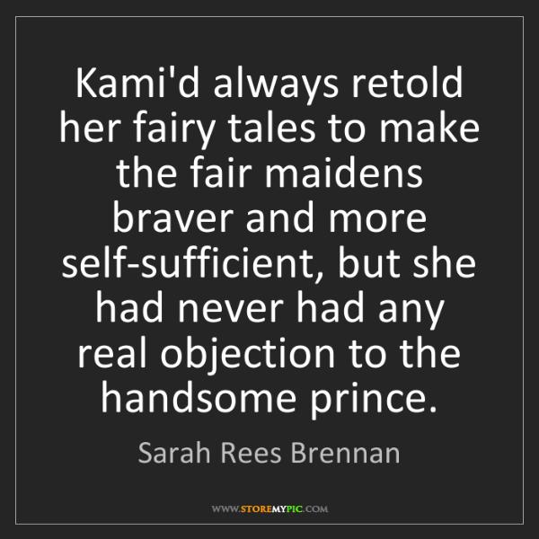 Sarah Rees Brennan: Kami'd always retold her fairy tales to make the fair...