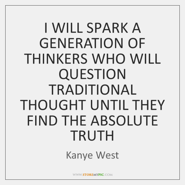 I WILL SPARK A GENERATION OF THINKERS WHO WILL QUESTION TRADITIONAL THOUGHT ...