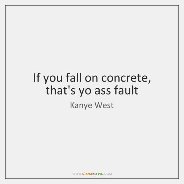 If you fall on concrete, that's yo ass fault
