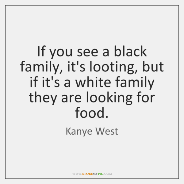 If you see a black family, it's looting, but if it's a ...