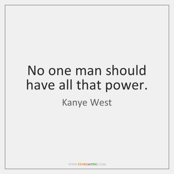 No one man should have all that power.