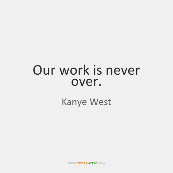 Our work is never over.