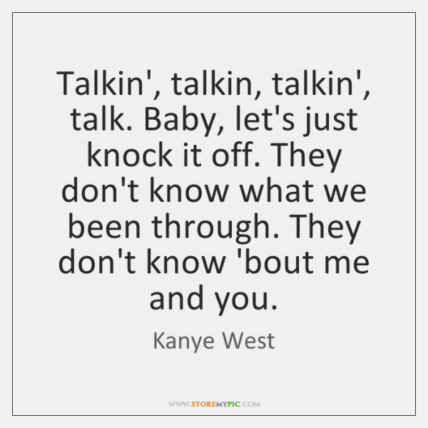 Talkin', talkin, talkin', talk. Baby, let's just knock it off. They don't ...