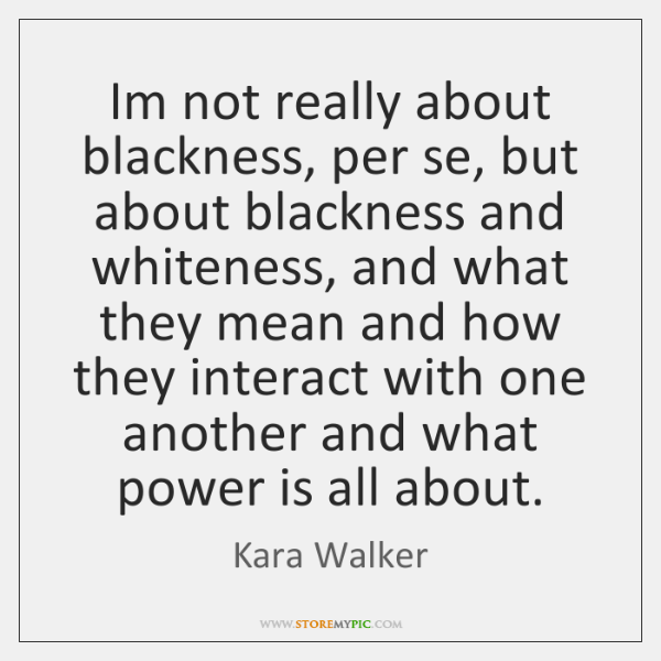 Im not really about blackness, per se, but about blackness and whiteness, ...