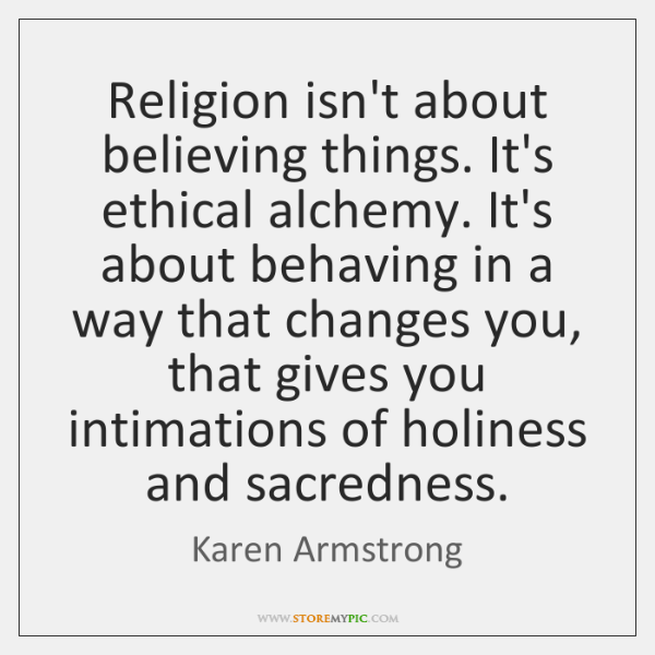 Religion isn't about believing things. It's ethical alchemy. It's about behaving in ...