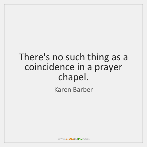 There's no such thing as a coincidence in a prayer chapel.