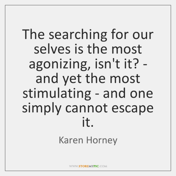The searching for our selves is the most agonizing, isn't it? - ...