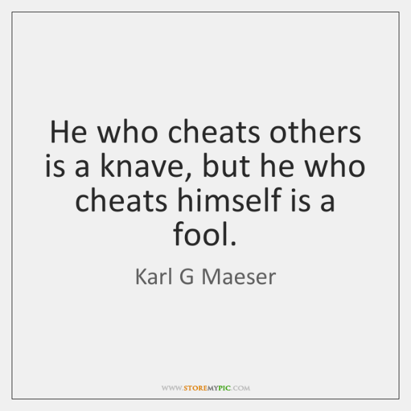 He who cheats others is a knave, but he who cheats himself ...