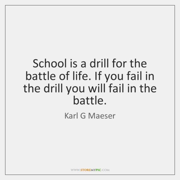 School is a drill for the battle of life. If you fail ...