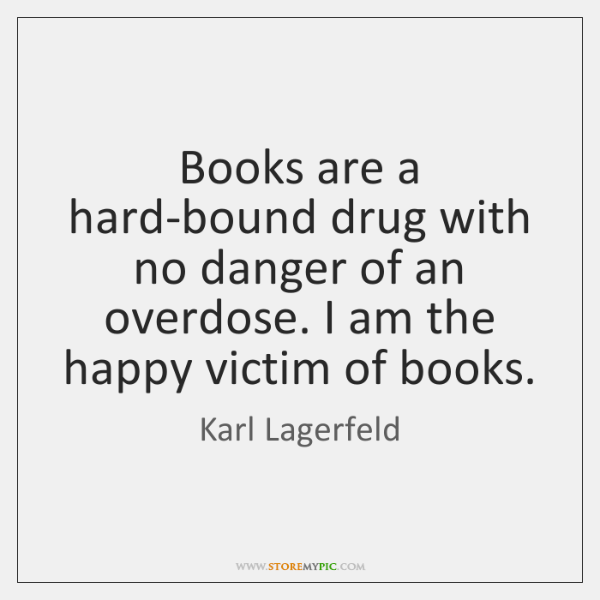 Books are a hard-bound drug with no danger of an overdose. I ...