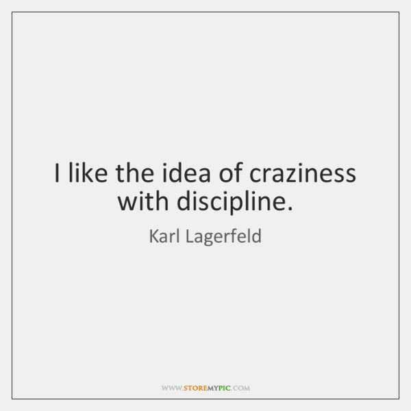 I like the idea of craziness with discipline.