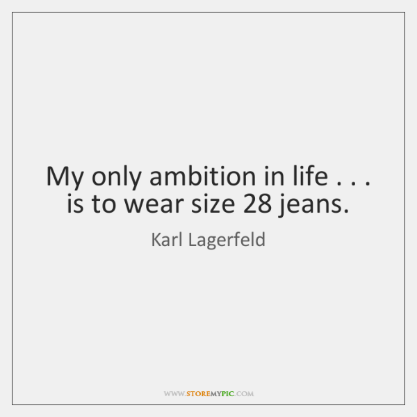 My only ambition in life . . . is to wear size 28 jeans.