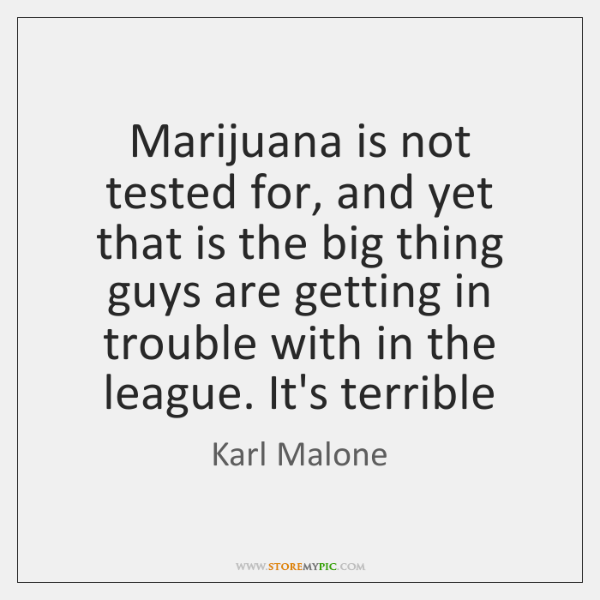 Marijuana is not tested for, and yet that is the big thing ...