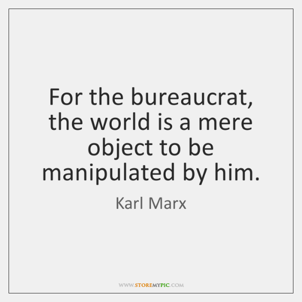 For the bureaucrat, the world is a mere object to be manipulated ...