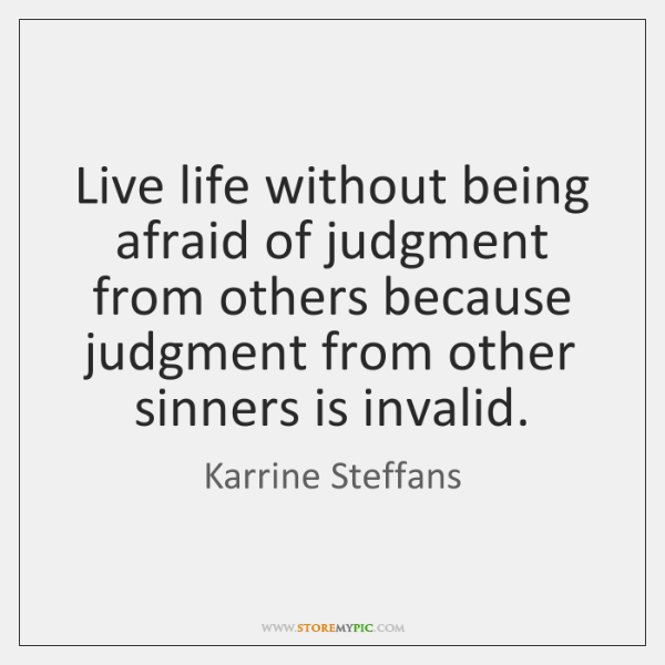 Live Life Without Being Afraid Of Judgment From Others Because