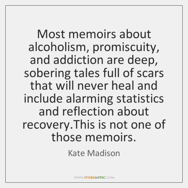 Most memoirs about alcoholism, promiscuity, and addiction are deep, sobering tales full ...