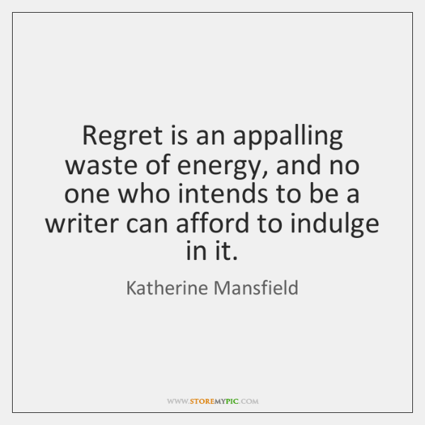 Regret is an appalling waste of energy, and no one who intends ...