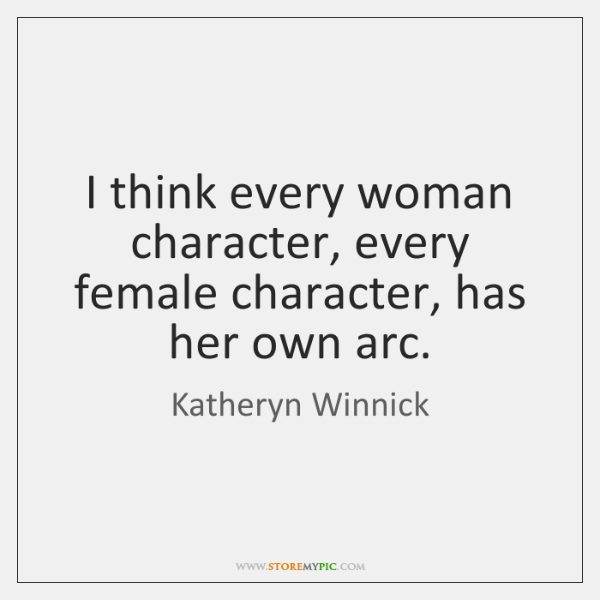 I think every woman character, every female character, has her own arc.