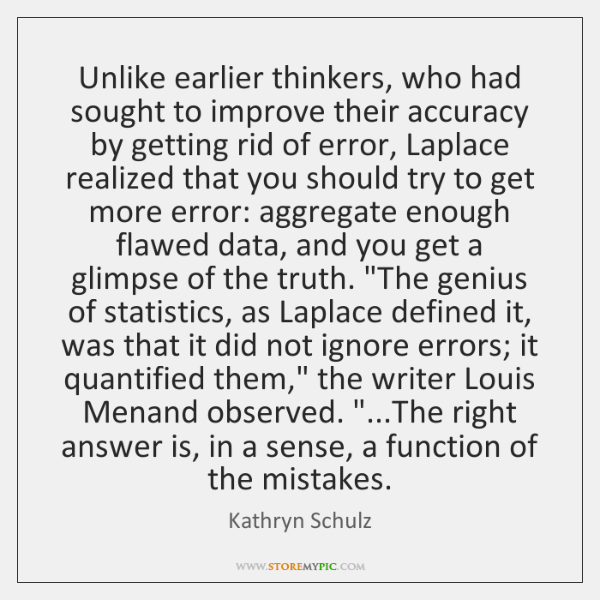 Unlike earlier thinkers, who had sought to improve their accuracy by getting ...