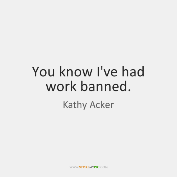 You know I've had work banned.