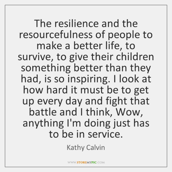 The resilience and the resourcefulness of people to make a better life, ...