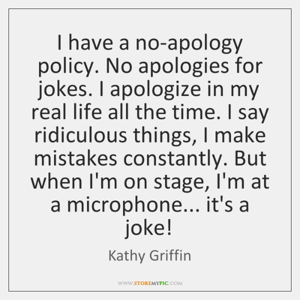 I have a no-apology policy. No apologies for jokes. I apologize in ...