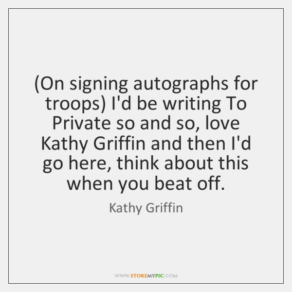 (On signing autographs for troops) I'd be writing To Private so and ...