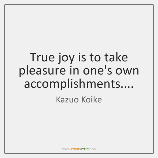 True joy is to take pleasure in one's own accomplishments....