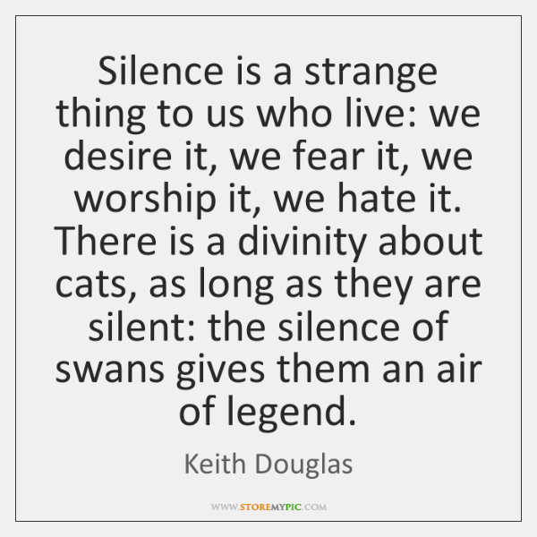 Silence is a strange thing to us who live: we desire it, ...