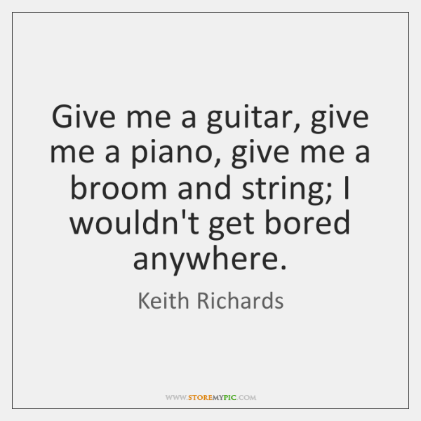 Give me a guitar, give me a piano, give me a broom ...