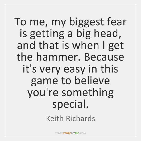 To me, my biggest fear is getting a big head, and that ...
